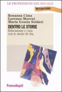 Dentro le storie. Educazione e cura con le storie di vita - Rosanna Cima,Lorenzo Moreni,Maria Grazia Soldati - copertina
