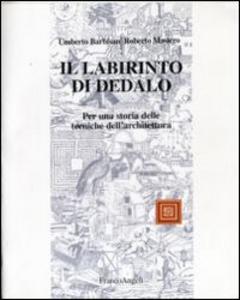 Libro Il labirinto di Dedalo. Questioni e problemi sulla storia delle tecniche per l'architettura e per costruire Umberto Barbisan , Roberto Masiero