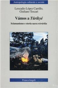 Vámos a Tûríkyé. Sciamanismo e storia sacra wirrárika - Leocadio López Carrillo,Giuliano Tescari - copertina