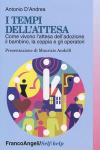 I tempi dell'attesa. Come vivono l'attesa dell'adozione il bambino, la coppia e gli operatori - Antonio D'Andrea - copertina