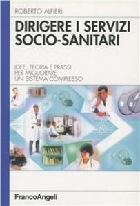 Dirigere i servizi socio-sanitari. Idee, teoria e prassi per migliorare un sistema complesso - Roberto Alfieri - copertina