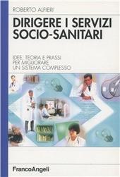 Dirigere i servizi socio-sanitari. Idee, teoria e prassi per migliorare un sistema complesso