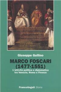 Marco Foscari (1477-1551). L'attività politica e diplomatica tra Venezia, Roma e Firenze - Giuseppe Gullino - copertina