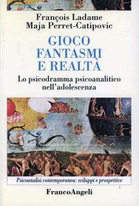 Gioco, fantasmi, realtà. Lo psicodramma psicoanalitico nell'adolescenza - François Ladame,Maja Perret Catipovic - copertina