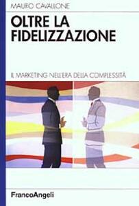Oltre la fidelizzazione. Il marketing nell'era della complessità - Mauro Cavallone - copertina