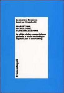 Libro Marketing, tecnologia e globalizzazione. Le sfide della competizione globale e delle tecnologie digitali per il marketing Leonardo Buzzavo , Andrea Stocchetti