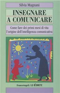 Insegnare a comunicare. Come fare dei primi mesi di vita l'origine dell'intelligenza comunicativa - Silvia Magnani - copertina