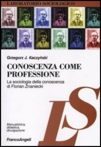 Conoscenza come professione. La sociologia della conoscenza di Florian Znaniecki - Grzegorz J. Kaczynski - copertina