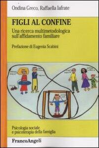 Figli al confine. Una ricerca multimetodologica sull'affidamento familiare - Ondina Greco,Raffaella Iafrate - copertina