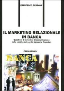 Il marketing relazionale in banca. Questioni di metodo e di comunicazione nella vendita dei servizi bancari e finanziari - Francesco Perrone - copertina