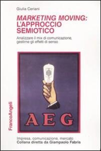 Marketing moving: l'approccio semiotico. Analizzare il mix di comunicazione, gestirne gli effetti di senso - Giulia Ceriani - copertina