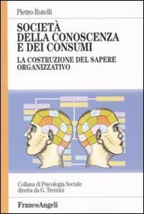 Società della conoscenza e dei consumi. La costruzione del sapere organizzativo - Pietro Rutelli - copertina