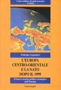 Foto Cover di L' Europa centro-orientale e la NATO dopo il 1999. Il nuovo assetto politico strategico dell'Europa, Libro di Federigo Argentieri, edito da Franco Angeli