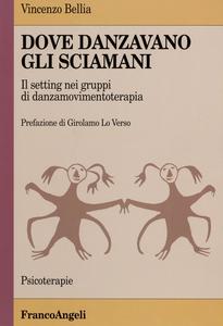 Libro Dove danzavano gli sciamani. Il setting nei gruppi di danzamovimentoterapia Vincenzo Bellia