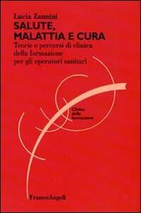 Salute, malattia e cura. Teorie e percorsi di clinica della formazione per gli operatori sociosanitari - Lucia Zannini - copertina