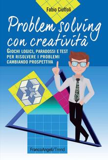 Problem solving con creatività. Giochi logici, paradossi e test per risolvere i problemi cambiando prospettiva.pdf