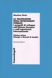 La valutazione degli investimenti pubblici. I progetti di sviluppo nell'Unione Europea e nell'esperienza internazionale. Vol. 1: Principi e metodi di analisi. - Massimo Florio - copertina
