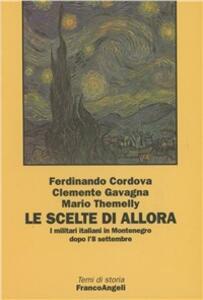 Le scelte di allora. I militari italiani in Montenegro dopo l'8 settembre - Ferdinando Cordova,Clemente Gavagna,Mario Themelly - copertina