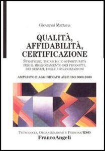 Libro Qualità, affidabilità, certificazione. Strategie, tecniche e opportunità per il miglioramento dei prodotti, dei servizi, delle organizzazioni. Ampliato... Giovanni Mattana