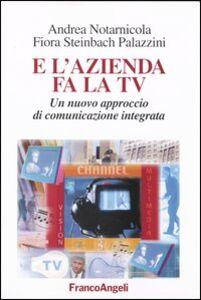 Foto Cover di E l'azienda fa la Tv. Un nuovo approccio di comunicazione integrata, Libro di Andrea Notarnicola,Flora Steinbach Palazzini, edito da Franco Angeli