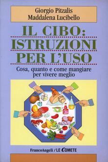 Il cibo: istruzioni per l'uso. Cosa, quanto e come mangiare per vivere meglio - Giorgio Pitzalis,Maddalena Lucibello - copertina