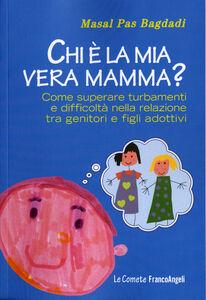 Libro Chi è la mia vera mamma? Come superare turbamenti e difficoltà nella relazione tra genitori e figli adottivi Masal Pas Bagdadi