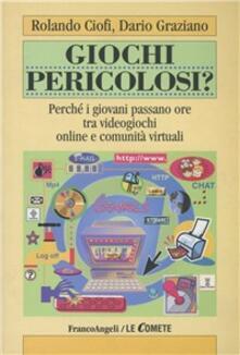 Giochi pericolosi? Perché i giovani passano ore tra videogiochi online e comunità virtuali - Rolando Ciofi,Dario Graziano - copertina