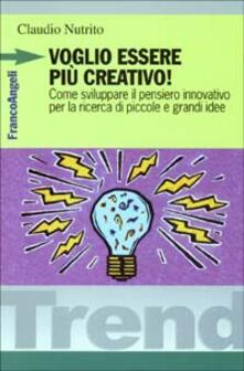 Voglio essere più creativo! Come sviluppare il pensiero innovativo per la ricerca di piccole e grandi idee - Claudio Nutrito - copertina