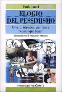 Libro Elogio del pessimismo. Ovvero, istruzioni per vivere «comunque» bene Paola Locci