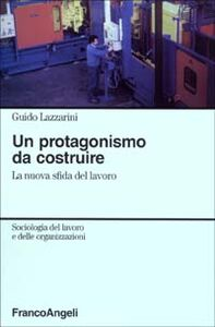 Foto Cover di Un protagonismo da costruire. La nuova sfida del lavoro, Libro di Guido Lazzarini, edito da Franco Angeli