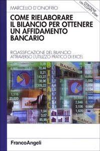 Libro Come rielaborare il bilancio per ottenere un affidamento bancario. Riclassificazione del bilancio attraverso l'utilizzo pratico di Excel. Con floppy disk Marcello D'Onofrio