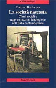 Libro La società nascosta. Classi sociali e rappresentazioni ideologiche nell'Italia contemporanea Emiliano Bevilacqua