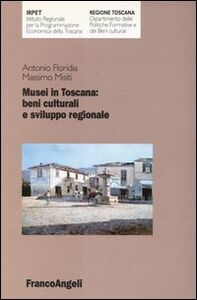Libro Musei in Toscana: beni culturali e sviluppo regionale Antonio Floridia , Massimo Misiti