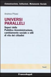 Libro Universi paralleli. Saperi della pubblica amministrazione, cambiamento sociale e stili di vita dei cittadini Andrea Pitasi