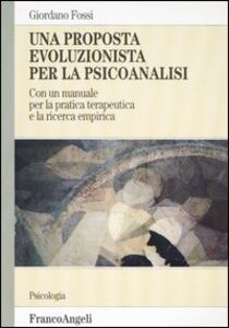 Foto Cover di Una proposta evoluzionista per la psicoanalisi. Con un manuale per la pratica terapeutica e la ricerca empirica, Libro di Giordano Fossi, edito da Franco Angeli