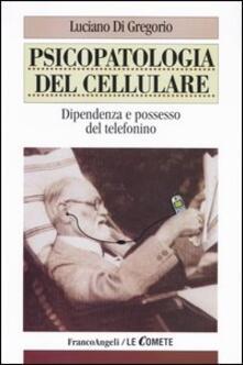 Psicopatologia del cellulare. Dipendenza e possesso del telefonino - Luciano Di Gregorio - copertina