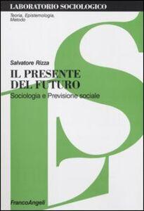 Libro Il presente del futuro. Sociologia e previsione sociale Salvatore Rizza