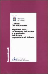 L' anno dei paradossi. Rapporto 2002 sul mercato del lavoro e le politiche del lavoro in provincia di Milano
