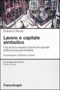 Libro Lavoro e capitale simbolico. Una ricerca empirica sul lavoro operaio nella sociatà post-fordista Federico Chicchi