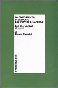 Libro La conoscenza di mercato del vertice d'impresa. Casi di produttori di tessuti Simone Guercini