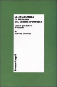 La conoscenza di mercato del vertice d'impresa. Casi di produttori di tessuti - Simone Guercini - copertina