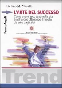 Libro L' arte del successo. Come ottenere successo nella vita e nel lavoro ottenendo il meglio da sé e dagli altri Stefano M. Masullo