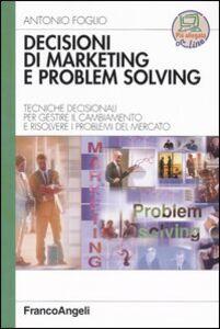 Libro Decisioni di marketing e problem solving. Tecniche decisionali per gestire il cambiamento e risolvere i problemi di mercato Antonio Foglio