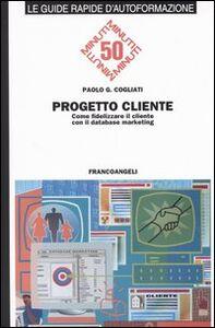 Foto Cover di Progetto cliente. Come fidelizzare il cliente con il database marketing, Libro di Paolo C. Cogliati, edito da Franco Angeli