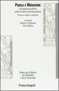 Libro Parola e mediazione. L'eloquenza politica nella società contemporanea. Francia e Italia a confronto Fabrice de Almeida , Alceo Riosa