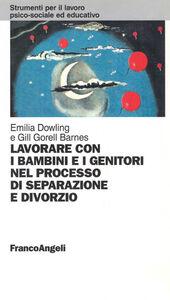 Foto Cover di Lavorare con i bambini e i genitori nel processo di separazione e divorzio, Libro di Emilia Dowling,Gill Gorell Barnes, edito da Franco Angeli