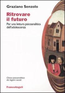 Foto Cover di Ritrovare il futuro. Per una lettura psicoanalitica dell'adolescenza, Libro di Graziano Senzolo, edito da Franco Angeli