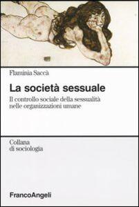 Libro La società sessuale. Il controllo sociale della sessualità nelle organizzazioni umane Flaminia Saccà