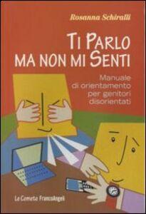 Foto Cover di Ti parlo ma non mi senti. Manuale di orientamento per genitori disorientati, Libro di Rosanna Schiralli, edito da Franco Angeli