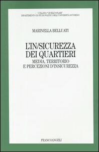 Foto Cover di L' in/sicurezza dei quartieri. Media, territorio e persecuzioni d'insicurezza, Libro di Marinella Belluati, edito da Franco Angeli